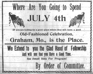Where are you going to spend July 4th.  If you are looking for a good place where they will have a good old-fashioned celebration, Graham, Mo., is the Place.  We extend to you the glad hand of fellowship and will see that you have a good time.  See small bills for program!  By order of committee.