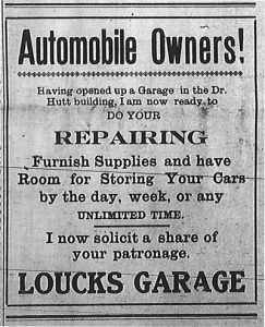 Advertisement: Automobile Owners!  Having opened up a garage in the Dr. Hutt building, I am now ready to do your repairing, furnish supplies and have room for storing your cars by the day, week, or any unlimited time.  I now solicit a share of your patronage.  Loucks Garage.