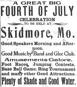 A great big Fourth of July celebration to be held at Skidmore, Mo.  Good speakers morning and afternoon.  Good music by band and glee club. Amusements galore.  Foot races, jumping contests, base ball game, ring tournament and many other good attractions.  Plenty of shade and good water.