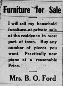 "Advertisement from the July 13, 1922 Skidmore News (Skidmore, Missouri), page 5., ""Furniture for Sale.  I will sell my household furniture at private sale at the residence in west part of town.  Buy any number of pieces you want.  Practically new piano at a reasonable price.  Mrs. B. O. Ford."""