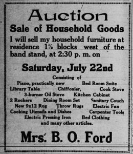 "Advertisement from the July 20, 1922 Skidmore News (Skidmore, Missouri).  ""Auction Sale of Household Goods.  I will sell my household furniture at residence 1 1/2 blocks west of the band stand, at 2:30 p.m. on Saturday, July 22nd Consisting of Piano, practically new; Bed Room Suite; Library Table; Chiffonier; Cook Stove; 3-burner Oil Stove; Kitchen Cabinet; 2 Rockers; Dining Room Set; Sanitary Couch; New 9x12 Rug; Throw Rugs; Electric Fan; Cooking Utensils and Dishes; Carpenter Tools; Electric Pressing Iron; Bed Clothing; and many other articles.  Mrs. B. O. Ford."""