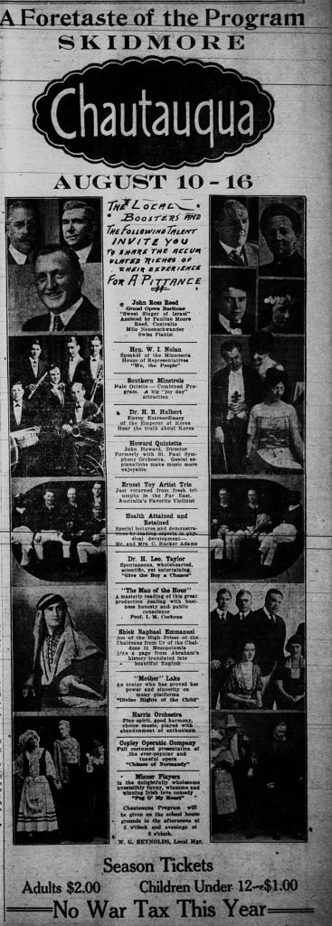"A Foretaste of the Program.  Skidmore Chautauqua, August 10 - 16, 1922.  The local boosters and the following talent invite you to share the accumulated riches of their experience for a pittance.  John Ross Reed, Grand Opera Baritone.  Hon. W. I. Nolan, Speaker of the Minnesota House of Representatives.  Southern Minstrels, Male Octette.  Dr. H B. Hulbert, Envoy Extraordinary of the Emperor of Korea.  Howard Quintette, John Howard, Director, Formerly with the St. Paul Symphony Orchestra.  Ernest Toy Artist Trio, Australia's Favorite Violinist.  Mr. and Mrs. C. Rucker Adams, Health Attained and Retained.  Dr. H. Leo. Taylor.  Prof. I. M. Cochran.  Sheik Raphael Emmanuel.  ""Mother"" Lake.  Harris Orchestra.  Copley Operatic Company.  Misner Players.  W. C. Reynolds, Local Manager."