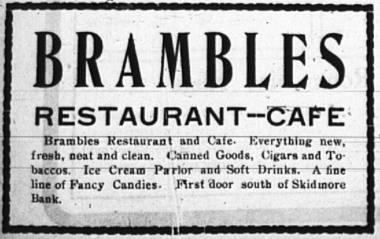 Brambles Restaurant - Cafe.  Brambles Restaurant and Cafe - Everything new, fresh, neat and clean.  Canned goods, cigars and tobaccos.  Ice cream parlor and soft drinks.  A fine line of fancy candies.  First door south of Skidmore Bank.