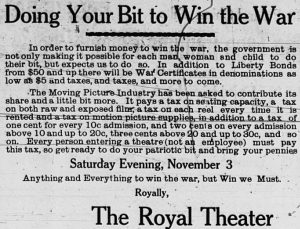 Doing your bit to win the war.  In order to furnish money to win the war, the government is not only making it possible for each man, woman and child to do their bit, but expects us to do so.  In addition to Liberty Bonds from $50 and up there will be War Certificates in denominations as low as $5 and taxes, and taxes,and more to come.  The Moving Picture Industry has been asked to contribute its share and a little bit more.  It pays a tax on seating capacity, a tax on both raw and exposed film, a tax on each reel every time it is rented and a tax on motion picture supplies, in addition to a tax of one cent for every 10c admission, and two cents on every admission above 10 and up to 20c, three cents above 20 and up to 30c, and so on.  Every person entering a theatre (not an employee) must pay this tax, so get ready to do your patriotic bit and bring your pennies Saturday Evening, November 3.  Anything and Everything to win the war, but Win we Must.  Royally, The Royal Theater.