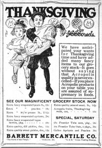 """Thanksgiving.  We have anticipated your wants for the Thanksgiving time and have added many fancy items to our grocery stock.  -- It goes without saying that Acropolis quality is never excelled. -- If you place Acropolis products on your table you are assured of supremacy in foods.  See our magnificent grocery stock now. . . .Barrett Mercantile Co., """"The Store of the People.""""  Skidmore, Mo."""
