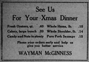 See Us for your Xmas dinner.  Fresh oysters, qt. .40.  Whole hams, lb. .15.  Celery, large bunch, .20.  Whole shoulder, lb. .14.  Candy and nuts in plenty.  Pure pork sausage, .15.  Phone your orders early and help us give you better service.  Wayman McGinness.