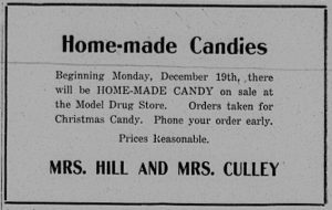 Home-made Candies.  Beginning Monday, December 19th, there will be home-made candy on sale at the Model Drug Store.  Orders taken for Christmas Candy. Phone your order early.  Prices reasonable.  Mrs. Hill and Mrs. Culley.