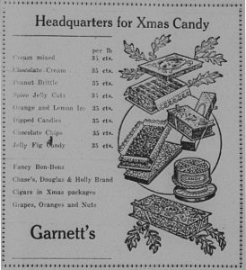Headquarters for Xmas Candy.  Cream mixed, chocolate cream, peanut brittle, spice jelly cuts, orange and lemon ice, dipped candies, jelly fig candy, fancy bon-bons, Chase's, Douglas & Holly Brand, Cigars in Xmas packages, Grapes, Oranges and Nuts.  Garnett's.