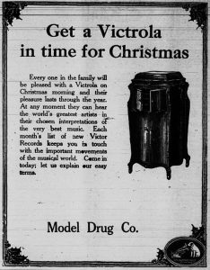 Get a Victrola in time for Christmas.  Every one in the family will be pleased with a Victrola on Christmas morning and their pleasure lasts through the year.  At any moment they can hear the world's greatest artists in their chosen interpretations of the very best music. Each month's list of new Victor Records keeps you in touch with the important movements of the musical world.  Come in today; let us explain our easy terms.  Model Drug Co.