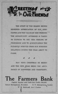 Greetings to our Friends.  The spirit of the season brings renewed appreciation of old associates and the value of new friends. The opportunity afforded is taken to express to you this feeling of friendship and to acknowledge the pleasure derived from our business relations during the year about to close.  May your Christmas be merry and the new year bring you abundance of happiness and prosperity.  The Farmers Bank.  Capital, Surplus and Undivided Profits $40,000.  Robert Montgomery, President.  H. W. Montgomery, Cashier.  W. H. Hoblitzell, Assistant Cashier.