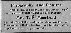 Pryography and Pictures.  Nothing makes a nicer Christmas Present than a nice piece of Burnt Wood or a nice Picture.  Mrs. T. P. Moorhead has a display of this work in the show windows at Manchester & Dodds' hardware and furniture store at prices that are very reasonable.