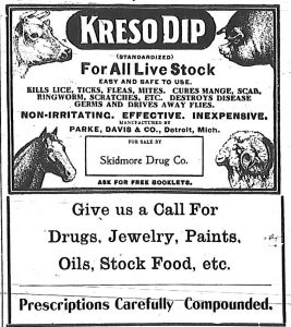 Kreso Dip for all live stock. Easy and safe to use.  Kills lice, ticks, fleas, mites.  Cures mange, scab, ringworm, scratches, etc.  Destroys disease germs and drives away flies.  Manufactured by Parke, Davis & Co., Detroit, Mich.  For sale by Skidmore Drug Co.  Give us a call for drugs, jewelry, paints, oils, stock food, etc.  Prescriptions carefully compounded.