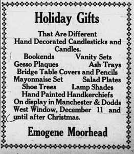Holiday Gifts that are different.  Hand decorated candlesticks and candles.  Bookends, vanity sets, Gesso plaques, ash trays, bridge table covers and pencils, mayonnaise set, salad plates, shoe trees, lamp shades, hand painted handkerchiefs.  On display in Manchester & Dodds west window, December 11 and until after Christmas.  Emogene Moorhead.