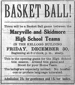 Basket Ball!  There will be a basket ball game between the Maryville and Skidmore High School Teams in the Kellogg Building, Friday, December 30, beginning at 8 o'clock p.m., sharp.  This is the opening game for the High School this season.  Attend this game and boost for your home team.  The ladies are especially invited. No boisterous or profane language tolerated.  Admission: 25c for gentlemen and 15c for ladies.