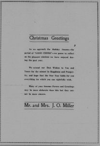 """Christmas Greetings.  As we approach the holiday season - the period of """"good cheer"""" - we pause to reflect on the pleasant relations we have enjoyed during the past year.  We extend our best wishes to you and yours for the utmost in happiness and prosperity, and hope that the new year holds for you everything for which you can rightfully wish.  Many of your seasons favors and greetings may be more elaborate than this but they cannot be more sincere.  Mr. and Mrs. J. O. Miller."""