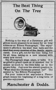 "The best thing on the tree.  Nothing in the way of a Christmas gift will give so much pleasure to so many for so long a time as an Edison Phonograph.  The enjoyment it affords is the kind that lasts and the kind that every member of the family appreciates.  It is a gift, not for the time being, but for all time, taking on a new interest with every new record.  The Phonagraph sings, plays, or talks.  It is as gifted in grand opera as in minstrel fun.  it means as much to the little folks as to the grown folks.  Just now the eternal question is, ""What shall the Christmas present be?""  The answer is, ""An Edison Phonograph.""  For your home or for any home a Phonograph means the beginning of a long term of genuine enjoyment.  Manchester & Dodds."