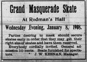 Grand Masquerade Skate at Rodman's Hall, Wednesday Evening, January 8, 1908.  Parties desiring to mask should secure skates early in order that they may get their right size of skates and have them reserved. Everybody cordially invited.  General admission 10 cents.  Seats furnished for spectators. J. W. Keenan, Manager.