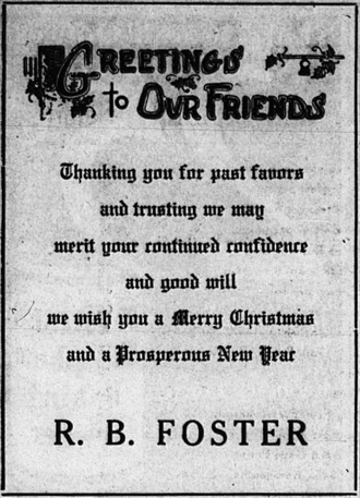 Greetings to our friends.  Thanking you for past favors and trusting we may merit your continued confidence and good will, we wish you a Merry Christmas and a prosperous New Year.  R. B. Foster.