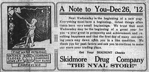 """A note to you, December 26, 1912.  Next Wednesday is the beginning of a new year. Everything must have a beginning.  Great things often times have very small beginnings.  We trust that next Wednesday may be the beginning of a great year for you -- a year great in prosperity and achievement and resulting happiness and that the first day of many succeeding years may dawn upon you in a like condition.  We thank you for past favors and ask you to continue to make our store your trading place.  Skidmore Drug Company, """"The Nyal Store.""""  Fine watch repairing.  Watches, clocks, jewelry, silverware, diamonds, cut glass, fancy china, engraving."""