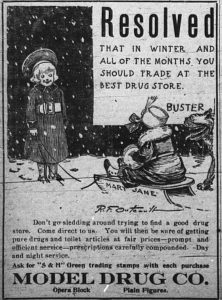 """Image of Buster Brown, friend Mary Jane and dog. Text: Resolved that in winter and all of the months you should trade at the best drug store. Buster. Don't go sledding around trying to find a good drug store. Come direct to us. You will then be sure of getting pure drugs and toilet articles at fair prices -- prompt and efficient service -- prescriptions carefully compounded. Day and night service. Ask for """"S & H"""" Green trading stamps with each purchase. Model Drug Co. Opera Block. Plain Figures."""