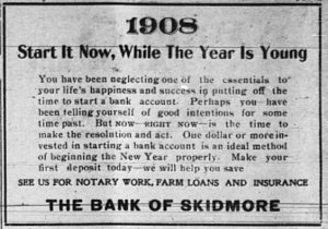 1908.  Start it now, while the year is young.  You have been neglecting one of the essentials to your life's happiness and success in putting off the time to start a bank account.  Perhaps you have been telling yourself of good intentions for some time past.  But NOW - RIGHT NOW - is the time to make the resolution and act.  One dollar or more invested in starting a bank account is an ideal method of beginning the New Year properly.  Make your first deposit today -- we will help you save. See us for notary work, farm loans and insurance.  The Bank of Skidmore.