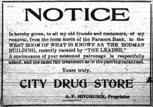 """Notice is hereby given, to all my old friends and customers, of my removal, from the room north of the Farmers Bank, to the west room of what is known as the Rodman Building, recently vacated by """"The Leader.""""  A continuance of your esteemed patronage is respectfully asked, and the same fair treatment as in the past is guaranteed.  Yours truly,  City Drug Store.  A. F. Hitchcock, Proprietor."""
