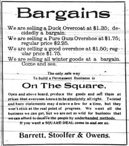 Bargains.  We are selling a Duck Overcoat at $1.35; decidedly a bargain.  We are selling a Pure Gum Overshoe at $1.75; regular price $2.25.  We are selling a good overshoe at $1.50; regular price $1.75.  We are selling all winter goods at a bargain. Come and see.  The only safe way to build a permanent business is on the square, open and above board; produce the goods and sell them at prices that everybody knows to be absolutely all right.  Twisted and hazy statements may deceive a few for a time, but they won't stick at the real point of progress.  We want all the business we can get, but we are not so wild for business that we can afford to deceive the people by underhanded methods.  If you want a Square Deal come in and see us. Barrett, Stoolfer & Owens.
