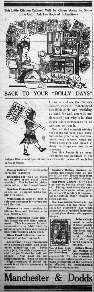 """Drawing shows a little girl playing with a doll in front of a child-sized piece of kitchen furniture.  The ad reads: This little kitchen cabinet will be given away to some little girl.  Ask for book of instructions.  Back to your """"dolly days.""""  Come in and see the Sellers Junior Special Kitcheneed the little girls are working so hard for and you will understand just why it is that every little contestant is so anxious to own it.  You will find yourself wishing that there had been such possibilities for you during that time, not so very far back, when you were a little girl, and played at doing the things you now do as a woman.  For this Junior is an exact two-thirds size duplicate of the Sellers Kitcheneed Special and has two-thirds size all such features as these:  Cooling Cabinet - Frosted metal perfectly ventilated.  Extension Top - can be pulled out to give more space when working.  Can be had in either nickeloid or in hard maple wood.  Spacious compartment in lower section - equipped with sliding wire shelf.  Wire rack on back of door to this compartment for covers and flat tins.  Drawers in lower section for kitchen linen and kitchen utensils, cutlery, etc.  Sellers Automatic Flour Bin - has funnel-shaped sifter attachment.  This bin comes forward automatically to table level for filling purposes and easily swings back into position when filled.  Glass Panel indicates constantly amount of flour on hand. Glassware - Sugar receptacle with automatic outlet and graduated measuring cup. Seven spice jars, five with snap-on covers, two perforated for salt and pepper. Also glass tea and coffee canisters.  Snap-on covers - slight pressure of thumb upwards is all that is necessary to operate.  Sanitary Rolling Curtain - instantly disappears, rolls up and out of the way.  Keeps dust from provisions stored within cabinet.  Ant-proof casters.  Strong steel caster, heavily nickel plated.  Filling bowl above the caster wheel with water, oil or powdered borax renders it impos"""