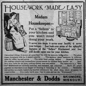 """Ad features a drawing of a smiling woman sitting comfortably as she sews using an embroidery hoop.  The ad also shows a drawing of the Sellers Kitcheneed.  The ad reads:  House-work Made Easy.  Madam Housekeeper -- Put a """"Sellers"""" in your kitchen and you won't mind doing your work.  It saves you steps, it saves your health, it saves your temper.  Just look over some of the splendid features of the """"Sellers"""" Kitcheneed and you will decide upon one for your kitchen.  Convenient tilting, 50 pound, all metal flour bin with its securely fitting sifter.  The glass sugar receptacle with its 15 pound capacity.  The sanitary glass canisters in different sizes for coffee, tea and spices.  The metal lined cooling cabinet.  Separate drawers for cooking utensils and commodious compartments for kitchen linen, towels, etc.  Sanitary wire racks for tin pans, cooking dishes, pots and kettles.  The materials in a """"Sellers"""" Kitcheneed are carefully selected, well seasoned, and kiln-dried.  Parts are joined together so that there is no danger of warping or loosening at the corners.  Durability and service in a really beautifully finished cabinet are the silent ideas which permeate its construction.  It is really worth your time to come and see the """"Kitcheneed.""""  Manchester & Dodds, Skidmore, Missouri."""