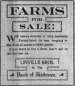 Farms for Sale! We have a number of very desirable Farms listed for sale, ranging in size from 40 acres to 340 acres. If you want to buy a farm don't fail to call and see us. Linville Bros. at the Bank of Skidmore.