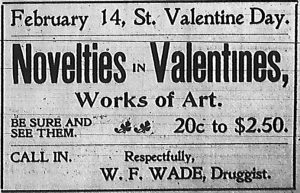 February 14, St. Valentine Day.  Novelties in Valentines, Works of Art.  Be sure and see them.  20 cents to $2.50.  Call in.  Respectfully, W. F. Wade, Druggist.