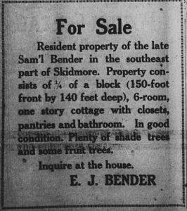 For Sale resident property of the late Samuel Bender in the southeast part of Skidmore.  Property consists of 1/4 of a block (150-foot front by 140 feet deep), 6-room, one story cottage with closets, pantries and bathroom.  In good condition.  Plenty of shade trees and some fruit trees.  Inquire at the house.  E. J. Bender.