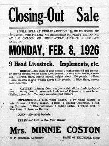 Closing-Out Sale.  I will sell at public auction, 1 1/2 miles south of Skidmore, the following described property beginning at 1:30 o'clock, or immediately after the Holsclaw sale, on Monday, Feb. 8, 1926.  9 head livestock.  Implements, etc.  Horses - one span of gray horses, 1 eight years old and the other smooth mouth, weight about 2,600 pounds.  1 Blue Roan Horse, 9 years old.  1 Brown Mare, smooth mouth, weight about 1200 pounds.  1 Roan Horse, smooth mouth, weight about 1100 pounds.  1 Blue Mare, smooth mouth, in foal.  Cattle - 1 Jersey cow, nine years old, will be fresh by day of sale.  1 Jersey Cow, six years old, fresh last February.  1 part Jersey Heifer, 1 year old. The cows are extra good milkers.  Implements - 1 high wheel wagon.  1 low wheel wagon.  2 sets harness.  1 spring wagon.  1 disk.  1 walking cultivator.  1 riding cultivator.  1 disk cultivator.  1 riding lister. 1 wheat drill.  1 hay rake.  1 3-section harrow.  Corn - 300 to 500 bushels.  Terms:  cash, or see your banker.  Mrs. Minnie Coston.  R. P. Hosmer, Auctioneer.  Bank of Skidmore, Clerk.