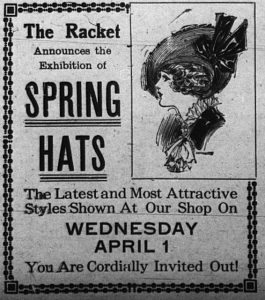 The Racket announces the exhibition of spring hats. The latest and most attractive styles shown at our shop on Wednesday, April 1.  You are cordially invited out.