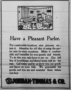 Have a pleasant parlor.  Put comfortable furniture, nice pictures, etc., into it.  Abandon the old idea of using the parlor only for state occasions. Make it comfortable and homelike for your guests and friends.  To do this you only have to see us.  Our full line of furnishings and liberal terms will do the rest.  Call today and let us show you our goods and figure on your bills.  We guarantee the goods, and you see and examine them before you buy.  Jordan Thomas & Co.