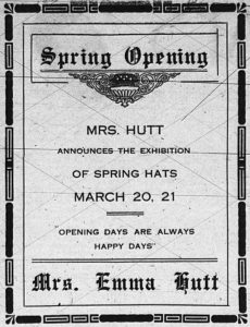 """Spring Opening.  Mrs. Hutt announces the exhibition of spring hats, March 20, 21.  """"Opening Days are Always Happy Days""""  Mrs. Emma Hutt."""