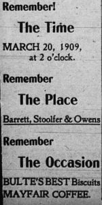 Remember! The time, March 20, 1909, at 2 o'clock. Remember the place, Barrett, Stoolfer & Owens. Remember the occasion, Bulte's Best Biscuits, Mayfair Coffee.