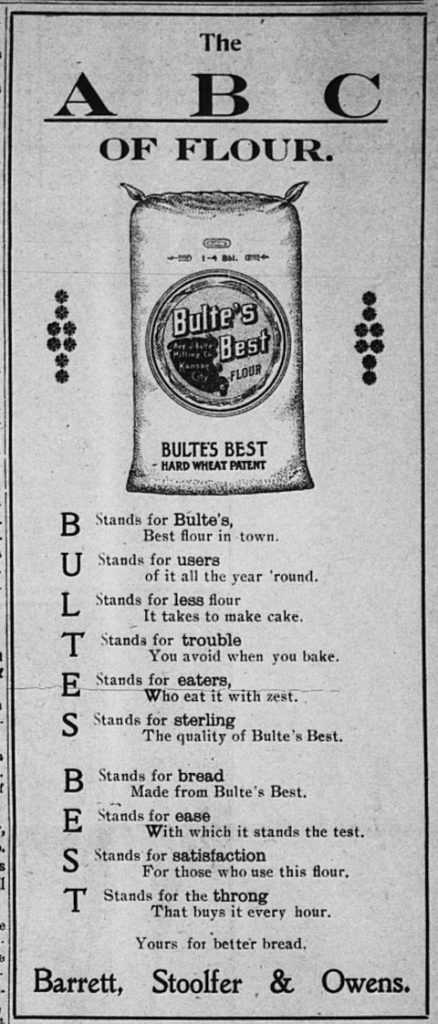 The A B C of Flour.  Bulte's Best Flour, Bulte's Best Hard Wheat Patent.  B stands for Bulte's, Best flour in town.  U stands for users of it all the year 'round.  L stands for less flour it takes to make cake. T stands for trouble you avoid when you bake.  E stands for eaters, who eat it with zest.  S stands for sterling, the quality of Bulte's Best.  B stands for bread made from Bulte's Best.  E stands for Ease with which it stands the test.  S stands for satisfaction for those who use this flour.  T stands for the throng that buys it every hour.  Yours for better bread, Barrett, Stoolfer & Owens.