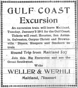 Gulf Coast Excursion.  An excursion train will leave Maitland, Tuesday, January 3, 1911 for the Gulf Coast.  Tickets will read:  Houston, San Antonio, Galveston, Corpus Christi and Brownsville.  Diners, Sleepers and Smokers on train.  Round trip from Maitland, $27.  Join this Big Excursion and see the Great Southwest.  Write Weller & Werhli, Maitland, Missouri. [Wehrli]