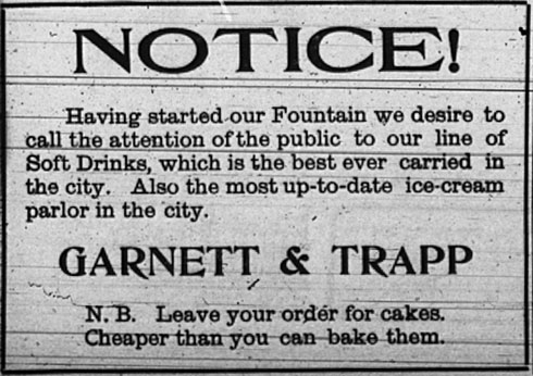 Notice!  Having started our Fountain we desire to call the attention of the public to our line of soft drinks, which is the best ever carried in the city.  Also the most up-to-date ice-cream parlor in the city.  Garnett and Trapp.  N. B. Leave your order for cakes. Cheaper than you can bake them.