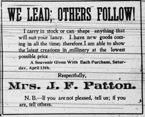 We lead, others follow!  I carry in stock or can shape anything that will suit your fancy.  I have new goods coming in all the time; therefore I am able to show the latest creations in millinery at the lowest possible price.  A souvenir given with each purchase, Saturday, April 13th.  Respectfully, Mrs. J. F. Patton.  N. B. - If you are not pleased, tell us; if you are, tell others.